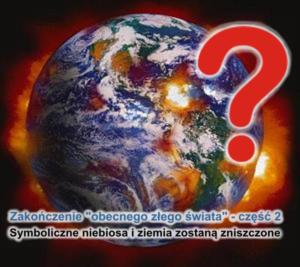 """Na obrazku jest przedstawiona płonąca kula ziemska widziana z kosmosu i duży czerwony znak zapytania po prawej stronie. Na dole rysunku jest napis: """"Zakończenie 'obecnego złego świata' - część 2 - Symboliczne niebiosa i ziemia zostaną zniszczone"""""""