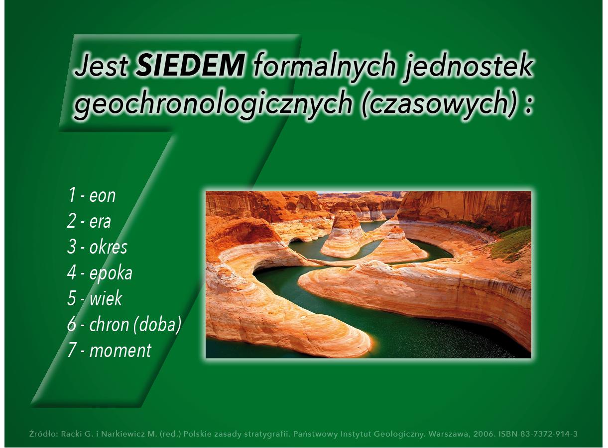 Jest SIEDEM formalnych jednostek geochronologicznych (czasowych)