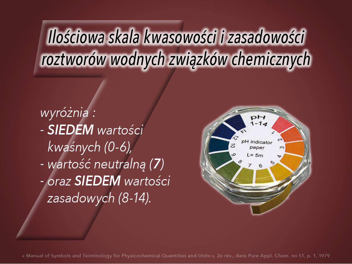 Wartość SIEDEM jest widoczna także w ilościowej skali kwasowości i zasadowości (rozcieńczonych) roztworów wodnych związków chemicznych
