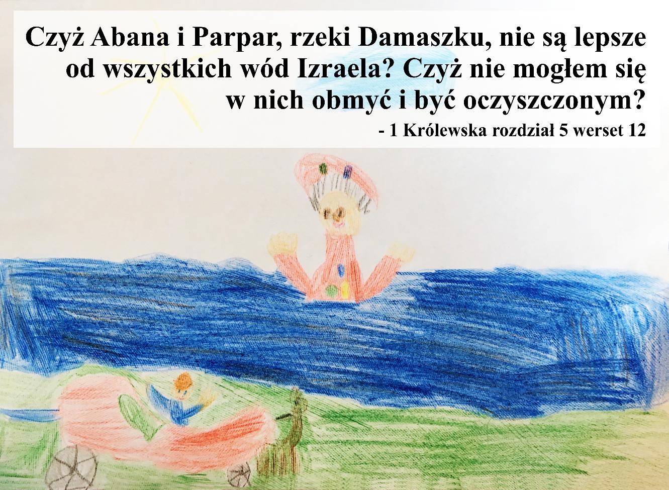 Czyż Abana i Parpar, rzeki Damaszku, nie są lepsze od wszystkich wód Izraela? Czyż nie mogłem się w nich obmyć i być oczyszczonym?