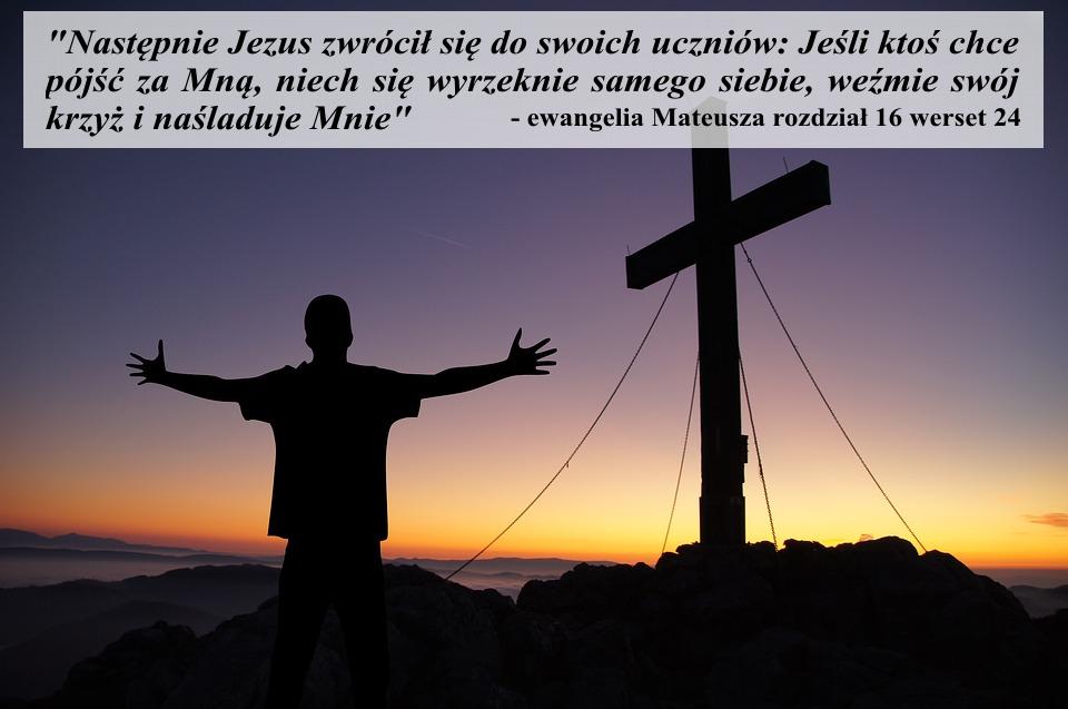 Jeżeli ktoś chce pójść za mną, niech się wyrzeknie samego siebie, weźmie swój krzyż i naśladuje mnie
